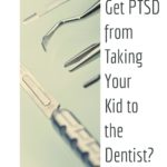 Can You Get PTSD from Taking Your Kid to the Dentist?