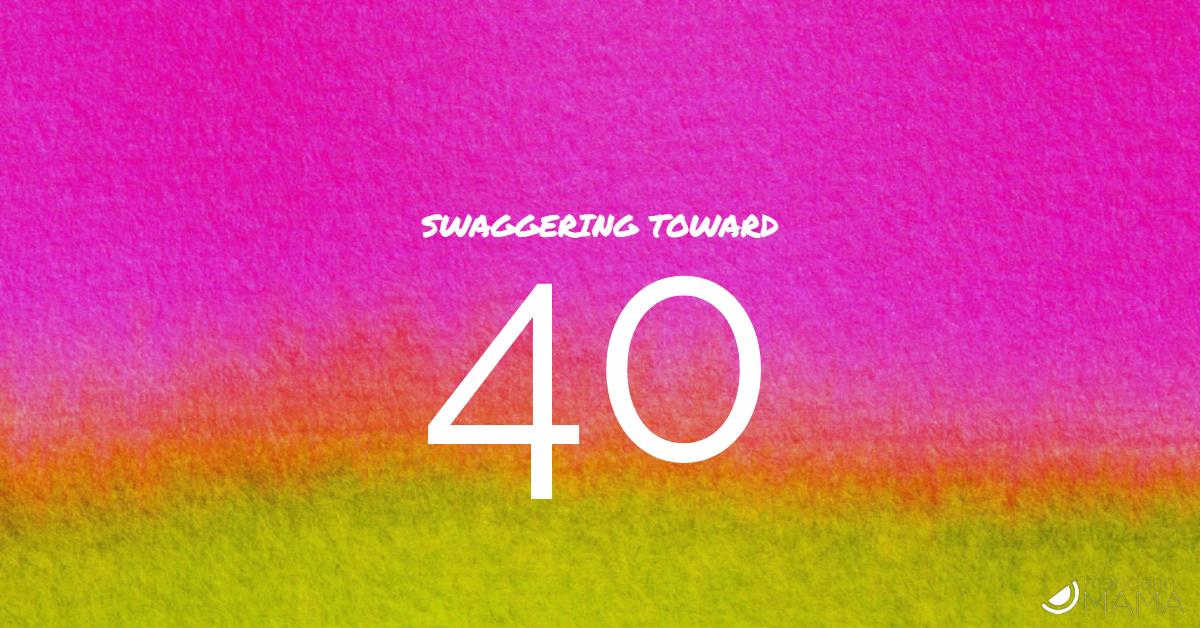 Swaggering Toward 40