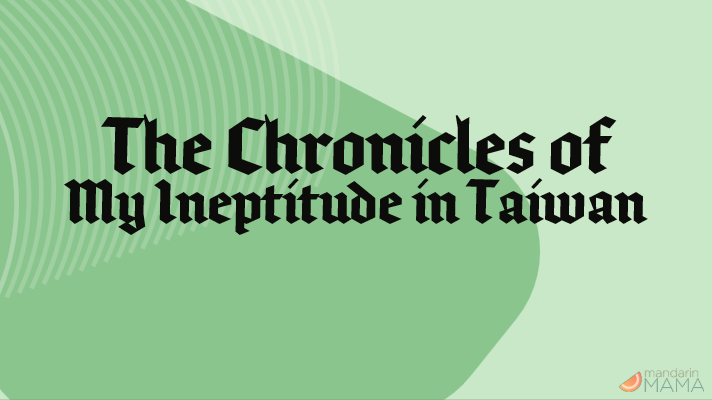 The Chronicles of My Ineptitude in Taiwan