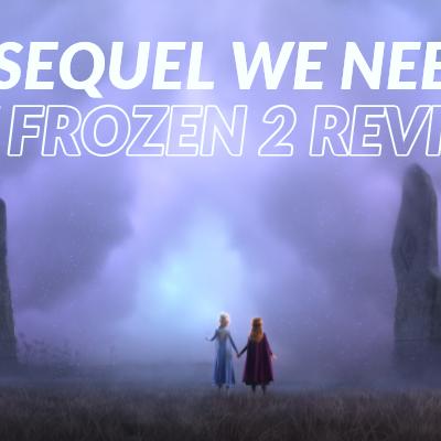 The Sequel We Needed: My Spoiler-Free Frozen 2 Review