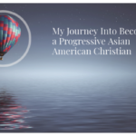 My Journey Into Becoming a Progressive Asian American Christian